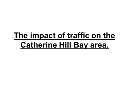 The impact of traffic on the Catherine Hill Bay area.