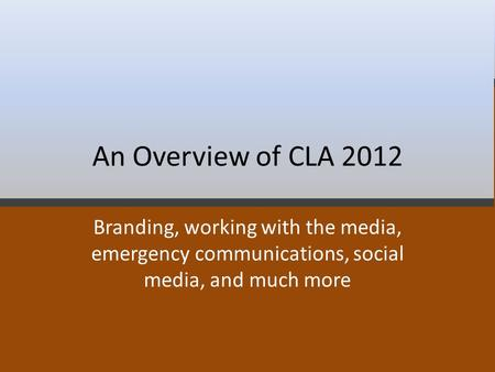 An Overview of CLA 2012 Branding, working with the media, emergency communications, social media, and much more.