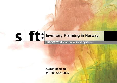 Inventory Planning in Norway UNFCCC Workshop on National Systems Audun Rosland 11 – 12 April 2005.