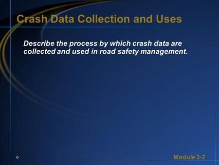 Module 3-2 0 Crash Data Collection and Uses Describe the process by which crash data are collected and used in road safety management.