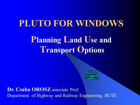 PLUTO FOR WINDOWS P lanning L and U se and T ransport O ptions Dr. Csaba OROSZ associate Prof. Department. of Highway and Railway Engineering, BUTE.