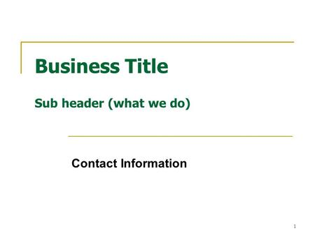 1 Business Title Sub header (what we do) Contact Information.