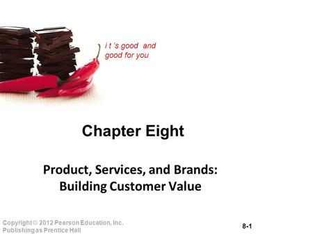 8-1 Copyright © 2012 Pearson Education, Inc. Publishing as Prentice Hall i t 's good and good for you Chapter Eight Product, Services, and Brands: Building.