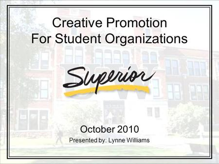 Creative Promotion For Student Organizations October 2010 Presented by: Lynne Williams.