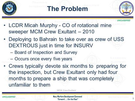 UNCLASSIFIED The Problem 1 LCDR Micah Murphy - CO of rotational mine sweeper MCM Crew Exultant – 2010 Deploying to Bahrain to take over as crew of USS.