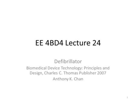 EE 4BD4 Lecture 24 Defibrillator Biomedical Device Technology: Principles and Design, Charles C. Thomas Publisher 2007 Anthony K. Chan 1.