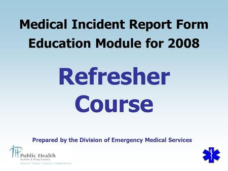Prepared by the Division of Emergency Medical Services Refresher Course Medical Incident Report Form Education Module for 2008 Prepared by the Division.