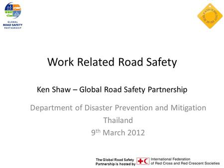 The Global Road Safety Partnership is hosted by Work Related Road Safety Ken Shaw – Global Road Safety Partnership Department of Disaster Prevention and.