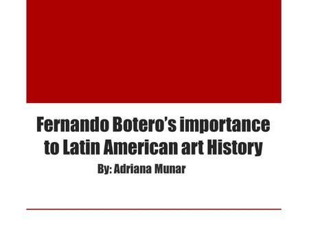 Fernando Botero's importance to Latin American art History By: Adriana Munar.
