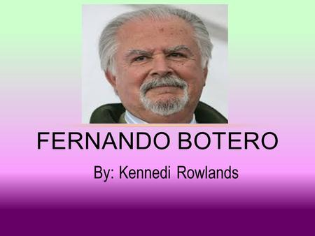 By: Kennedi Rowlands FERNANDO BOTERO. WHO WHO WHO WHO WHO ¿QUIÉN ES FERNANDO BOTERO? WHO WHO WHO WHO WHO.