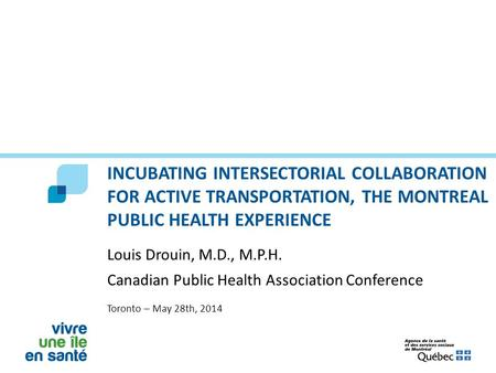 INCUBATING INTERSECTORIAL COLLABORATION FOR ACTIVE TRANSPORTATION, THE MONTREAL PUBLIC HEALTH EXPERIENCE Louis Drouin, M.D., M.P.H. Canadian Public Health.