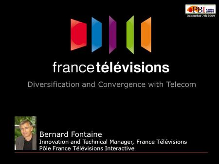 Bernard Fontaine Innovation and Technical Manager, France Télévisions Pôle France Télévisions Interactive Diversification and Convergence with Telecom.