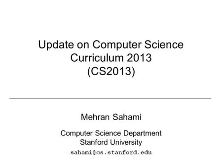 Update on Computer Science Curriculum 2013 (CS2013) Mehran Sahami Computer Science Department Stanford University