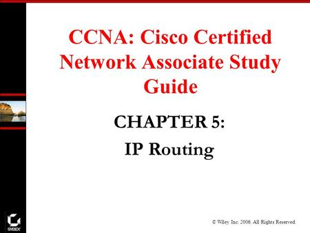 © Wiley Inc. 2006. All Rights Reserved. CCNA: Cisco Certified Network Associate Study Guide CHAPTER 5: IP Routing.