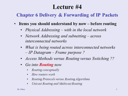 Dr. Clincy1 Chapter 6 Delivery & Forwarding of IP Packets Lecture #4 Items you should understand by now – before routing Physical Addressing – with in.