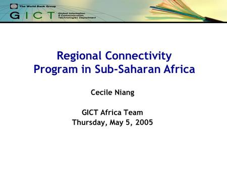 Regional Connectivity Program in Sub-Saharan Africa Cecile Niang GICT Africa Team Thursday, May 5, 2005.