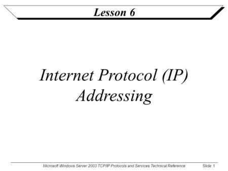 Microsoft Windows Server 2003 TCP/IP Protocols and Services Technical Reference Slide: 1 Lesson 6 Internet Protocol (IP) Addressing.
