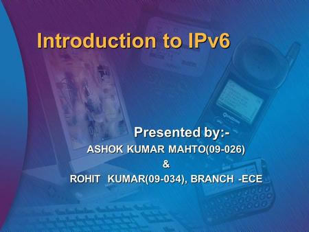 Introduction to IPv6 Presented by:- ASHOK KUMAR MAHTO(09-026) & ROHIT KUMAR(09-034), BRANCH -ECE.