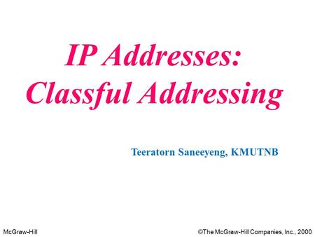 McGraw-Hill©The McGraw-Hill Companies, Inc., 2000 IP Addresses: Classful Addressing Teeratorn Saneeyeng, KMUTNB.