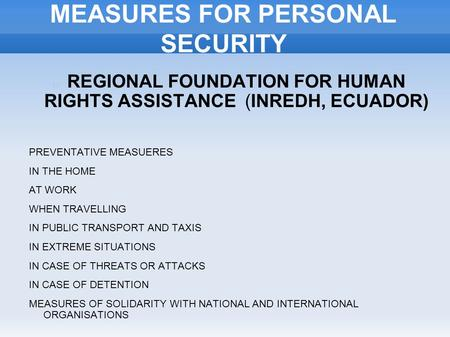 MEASURES FOR PERSONAL SECURITY REGIONAL FOUNDATION FOR HUMAN RIGHTS ASSISTANCE (INREDH, ECUADOR) PREVENTATIVE MEASUERES IN THE HOME AT WORK WHEN TRAVELLING.