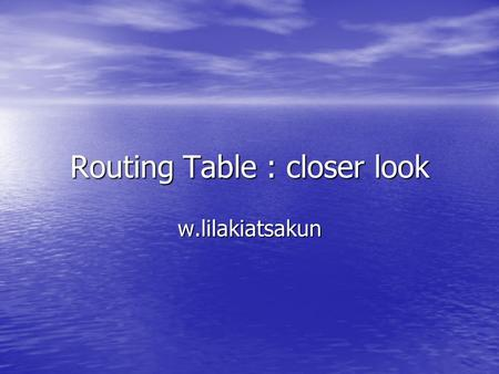 Routing Table : closer look w.lilakiatsakun. Sample Routing Table Static Route Dynamic Routing Protocol (RIP) Directly Connected Network Administrative.