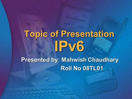 Topic of Presentation IPv6 Presented by: Mahwish Chaudhary Roll No 08TL01.