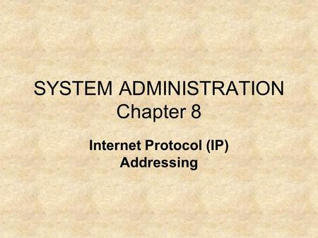 SYSTEM ADMINISTRATION Chapter 8 Internet Protocol (IP) Addressing.