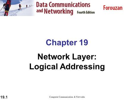 19.1 Chapter 19 Network Layer: Logical Addressing Computer Communication & Networks.