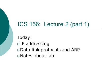 ICS 156: Lecture 2 (part 1) Today:  IP addressing  Data link protocols and ARP  Notes about lab.