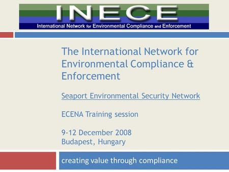 The International Network for Environmental Compliance & Enforcement Seaport Environmental Security Network ECENA Training session 9-12 December 2008 Budapest,