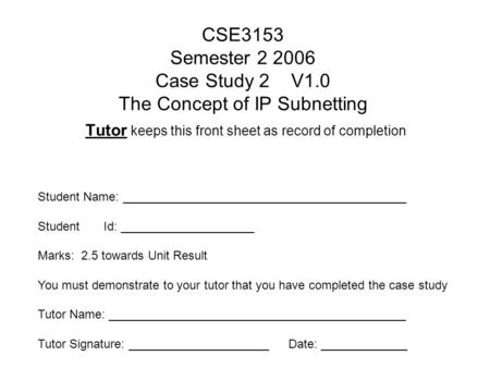 CSE3153 Semester 2 2006 Case Study 2 V1.0 The Concept of IP Subnetting Tutor keeps this front sheet as record of completion Student Name: __________________________________________.