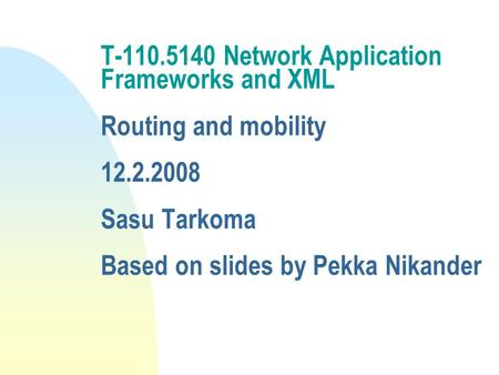 T-110.5140 Network Application Frameworks and XML <strong>Routing</strong> and mobility 12.2.2008 Sasu Tarkoma Based on slides by Pekka Nikander.
