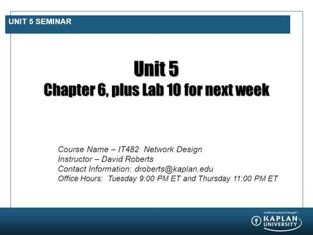 UNIT 5 SEMINAR Unit 5 Chapter 6, plus Lab 10 for next week Course Name – IT482 Network Design Instructor – David Roberts Contact Information: