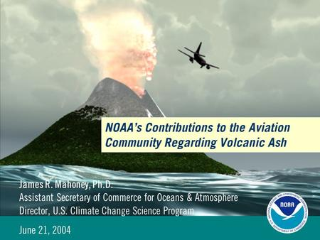 NOAA's Contributions to the Aviation Community Regarding Volcanic Ash James R. Mahoney, Ph.D. Assistant Secretary of Commerce for Oceans & Atmosphere Director,