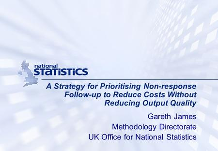 A Strategy for Prioritising Non-response Follow-up to Reduce Costs Without Reducing Output Quality Gareth James Methodology Directorate UK Office for National.