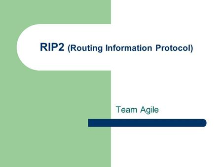 RIP2 (Routing Information Protocol) Team Agile. Routing Protocols Link State – OSPF – ISIS Distance vector – RIP (version 1 and 2) – IGRP (Cisco Proprietary)