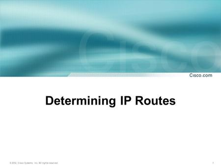 © 2002, Cisco Systems, Inc. All rights reserved. 1 Determining IP Routes.
