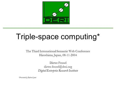 Triple-space computing* The Third International Semantic Web Conference Hiroshima, Japan, 08-11-2004 Dieter Fensel Digital Enterprise.