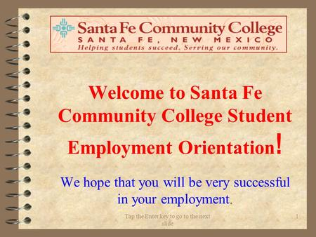 Tap the Enter key to go to the next slide 1 Welcome to Santa Fe Community College Student Employment Orientation ! We hope that you will be very successful.