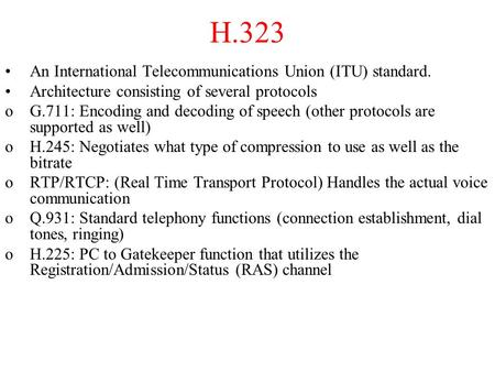 H.323 An International Telecommunications Union (ITU) standard. Architecture consisting of several protocols oG.711: Encoding and decoding of speech (other.
