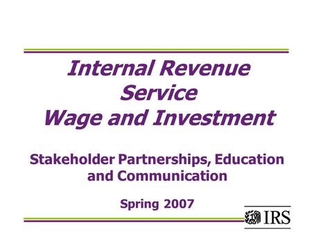 Internal Revenue Service Wage and Investment Stakeholder Partnerships, Education and Communication Spring 2007.