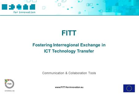 Www.FITT-for-Innovation.eu FITT Fostering Interregional Exchange in ICT Technology Transfer Communication & Collaboration Tools.