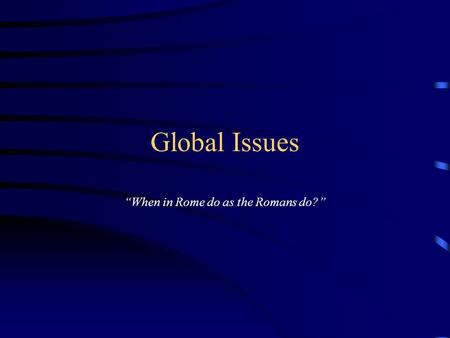 "Global Issues ""When in Rome do as the Romans do?""."