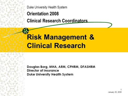 Risk Management & Clinical Research Duke University Health System Orientation 2008 Clinical Research Coordinators Douglas Borg, MHA, ARM, CPHRM, DFASHRM.