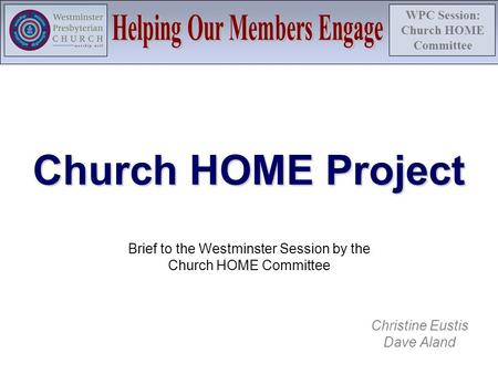 WPC Session: Church HOME Committee Church HOME Project Brief to the Westminster Session by the Church HOME Committee Christine Eustis Dave Aland.