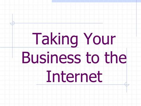 Taking Your Business to the Internet. The Internet is one of the fastest growing mediums for businesses today, yet most businesses are not yet taking.