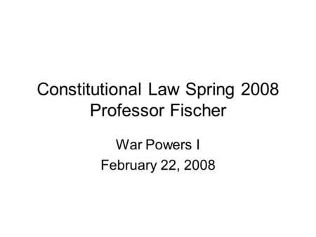 Constitutional Law Spring 2008 Professor Fischer War Powers I February 22, 2008.