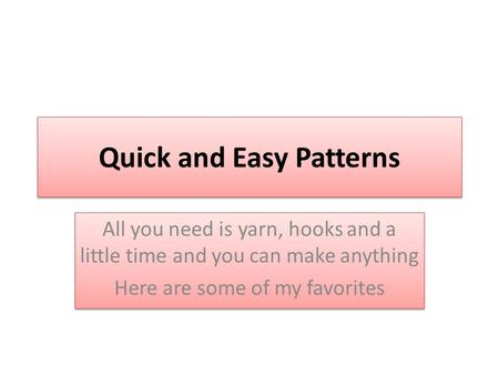 Quick and Easy Patterns All you need is yarn, hooks and a little time and you can make anything Here are some of my favorites All you need is yarn, hooks.