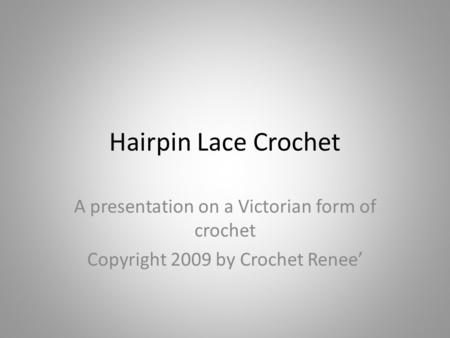 Hairpin Lace Crochet A presentation on a Victorian form of crochet Copyright 2009 by Crochet Renee'