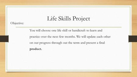 Life Skills Project Objective: You will choose one life skill or handicraft to learn and practice over the next few months. We will update each other on.
